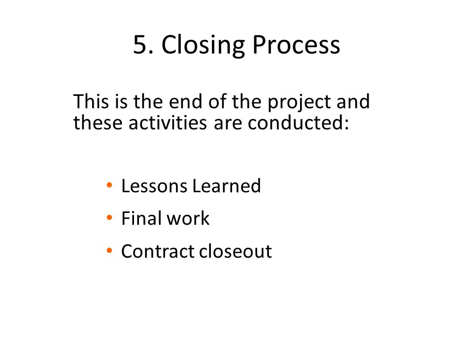 5. Closing Process This is the end of the project and these activities are conducted: Lessons Learned Final work Contract closeout