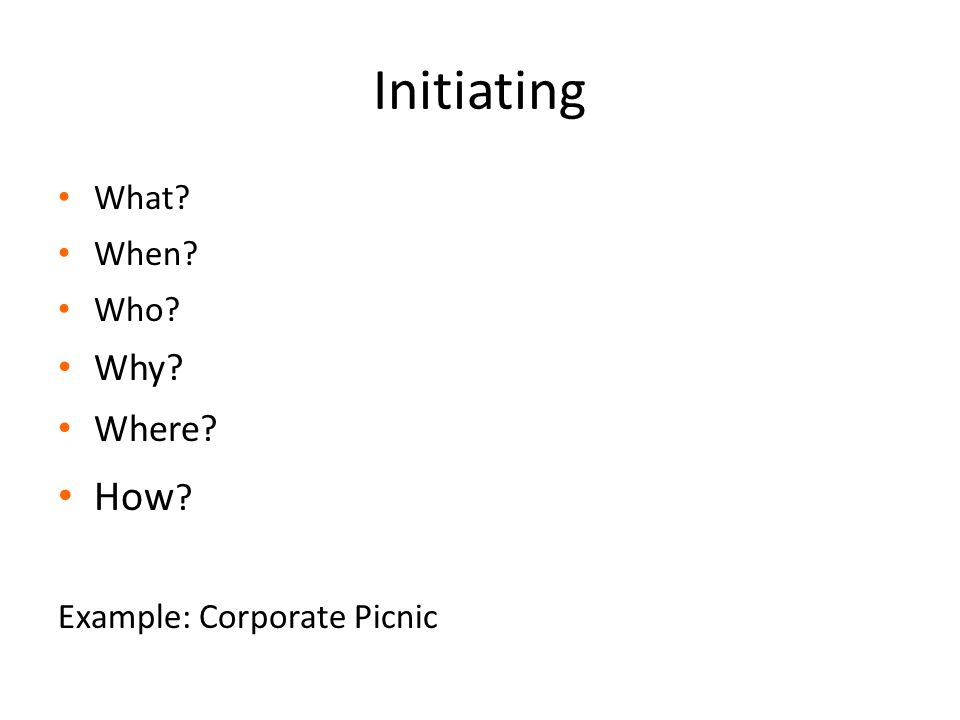 Initiating What? When? Who? Why? Where? How ? Example: Corporate Picnic