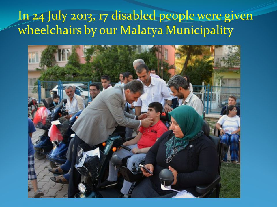 In 24 July 2013, 17 disabled people were given wheelchairs by our Malatya Municipality