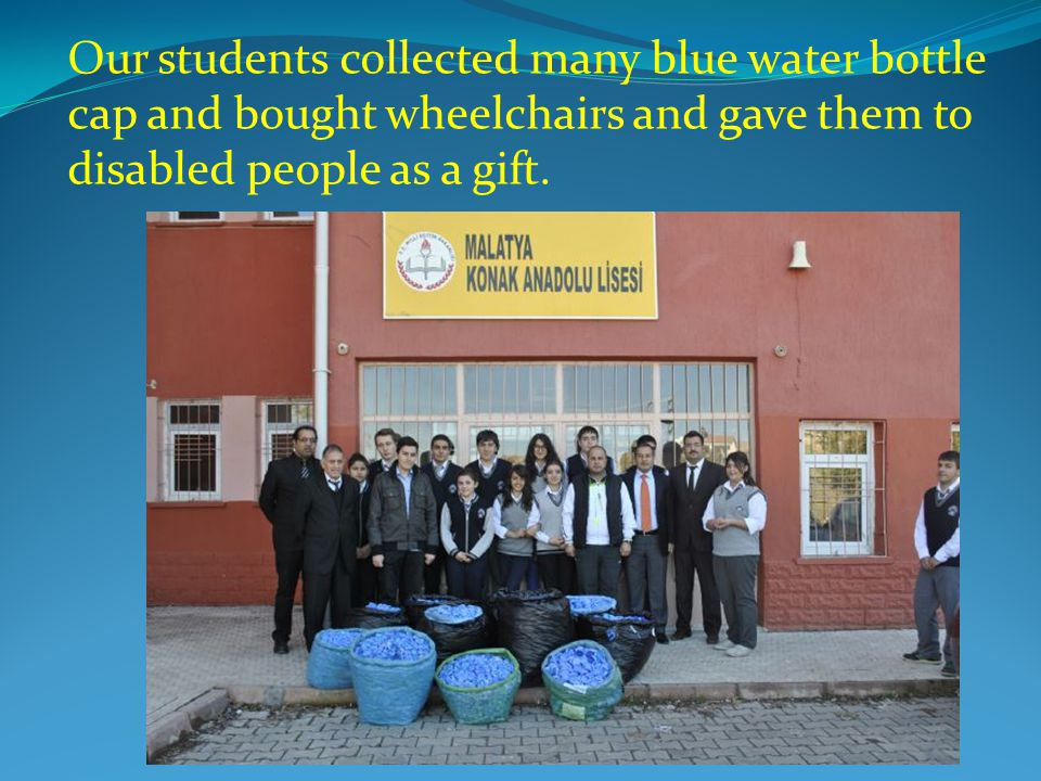 Our students collected many blue water bottle cap and bought wheelchairs and gave them to disabled people as a gift.