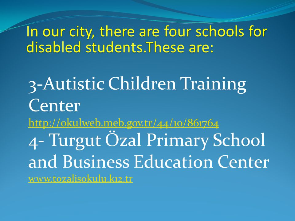 In our city, there are four schools for disabled students.These are: 3-Autistic Children Training Center http://okulweb.meb.gov.tr/44/10/861764 4- Turgut Özal Primary School and Business Education Center www.tozalisokulu.k12.tr