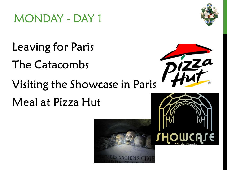 MONDAY - DAY 1 Leaving for Paris Visiting the Showcase in Paris The Catacombs Meal at Pizza Hut