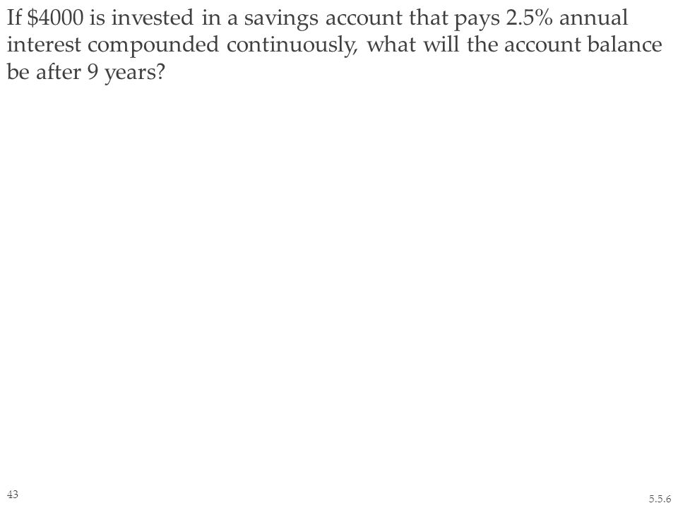 If $4000 is invested in a savings account that pays 2.5% annual interest compounded continuously, what will the account balance be after 9 years.