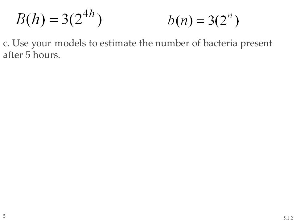 c. Use your models to estimate the number of bacteria present after 5 hours. 5.1.2 5
