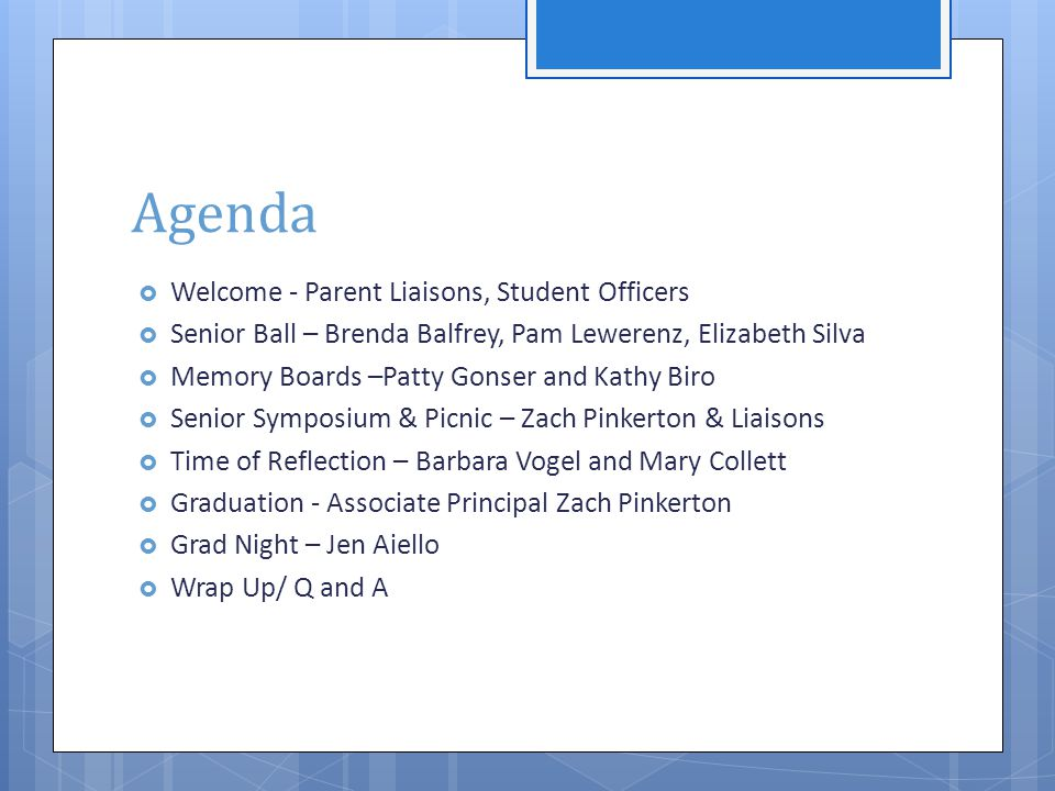 Agenda  Welcome - Parent Liaisons, Student Officers  Senior Ball – Brenda Balfrey, Pam Lewerenz, Elizabeth Silva  Memory Boards –Patty Gonser and Kathy Biro  Senior Symposium & Picnic – Zach Pinkerton & Liaisons  Time of Reflection – Barbara Vogel and Mary Collett  Graduation - Associate Principal Zach Pinkerton  Grad Night – Jen Aiello  Wrap Up/ Q and A