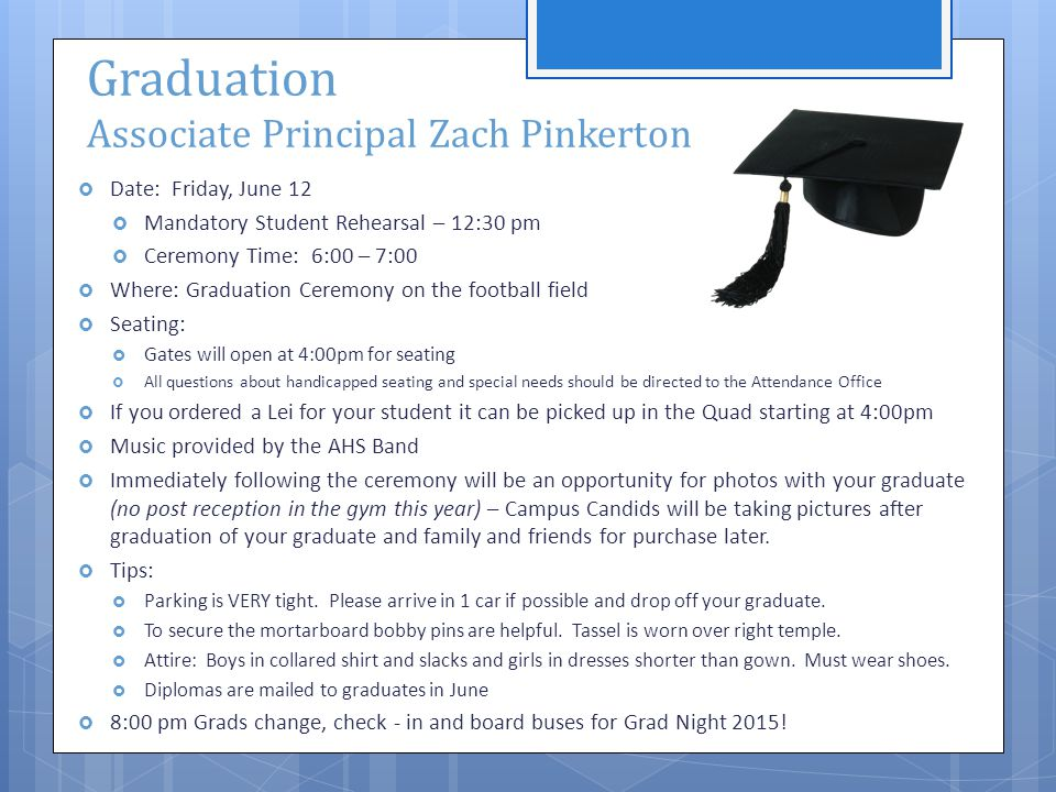 Graduation Associate Principal Zach Pinkerton  Date: Friday, June 12  Mandatory Student Rehearsal – 12:30 pm  Ceremony Time: 6:00 – 7:00  Where: Graduation Ceremony on the football field  Seating:  Gates will open at 4:00pm for seating  All questions about handicapped seating and special needs should be directed to the Attendance Office  If you ordered a Lei for your student it can be picked up in the Quad starting at 4:00pm  Music provided by the AHS Band  Immediately following the ceremony will be an opportunity for photos with your graduate (no post reception in the gym this year) – Campus Candids will be taking pictures after graduation of your graduate and family and friends for purchase later.
