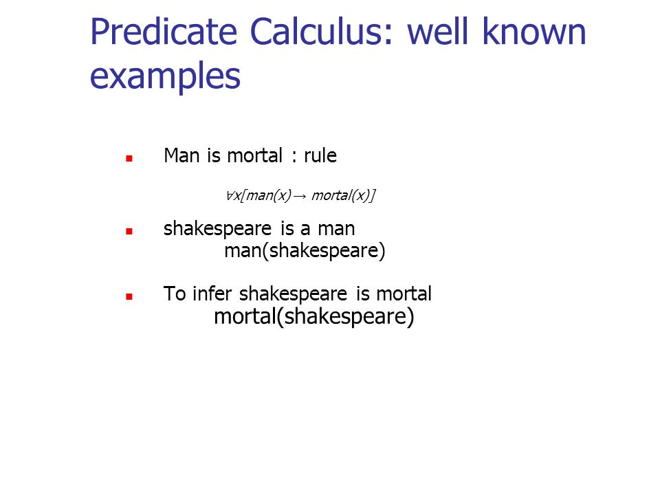 Predicate Calculus: well known examples Man is mortal : rule ∀ x[man(x) → mortal(x)] shakespeare is a man man(shakespeare) To infer shakespeare is mortal mortal(shakespeare)