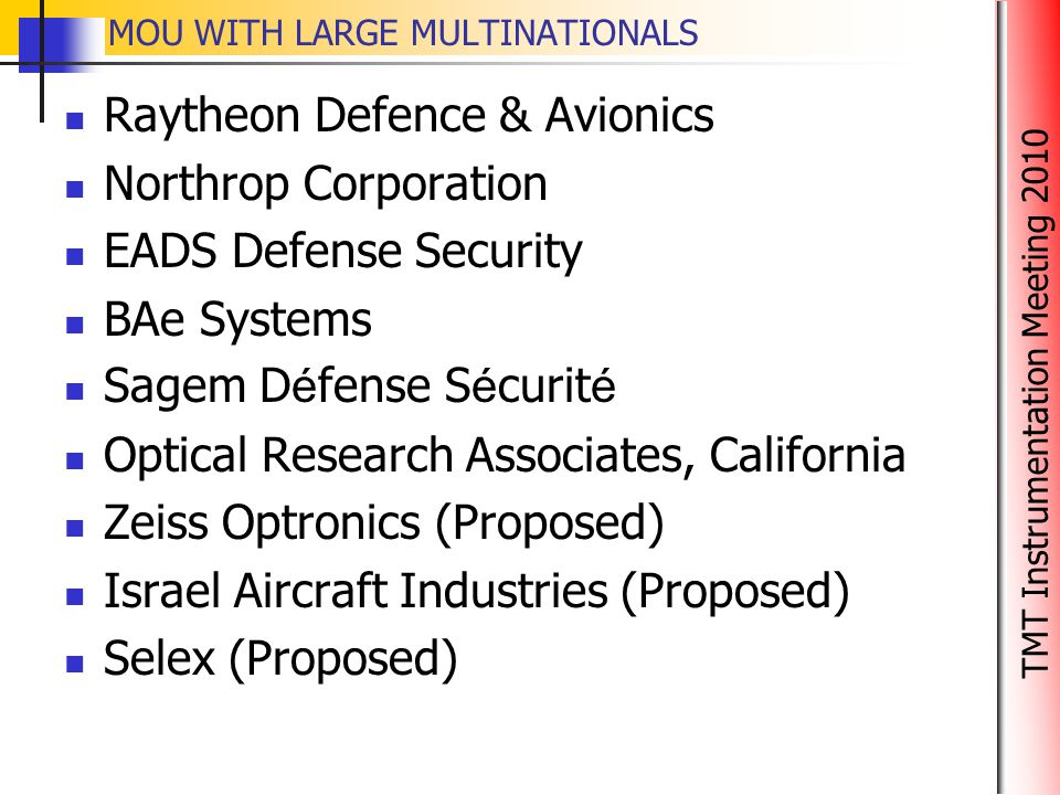TMT Instrumentation Meeting 2010 MOU WITH LARGE MULTINATIONALS Raytheon Defence & Avionics Northrop Corporation EADS Defense Security BAe Systems Sage