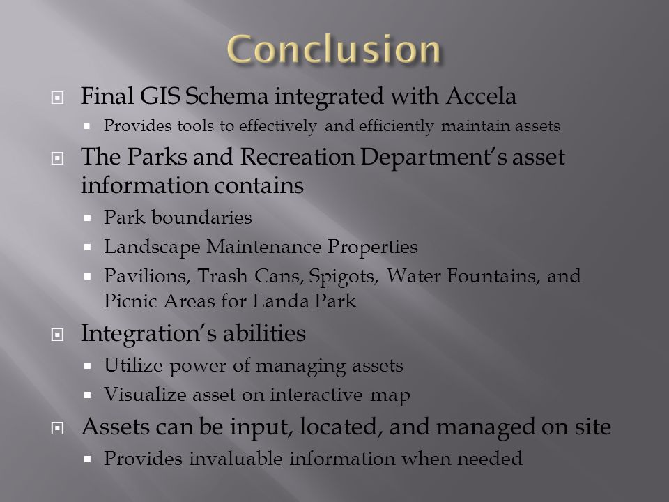  Final GIS Schema integrated with Accela  Provides tools to effectively and efficiently maintain assets  The Parks and Recreation Department's asset information contains  Park boundaries  Landscape Maintenance Properties  Pavilions, Trash Cans, Spigots, Water Fountains, and Picnic Areas for Landa Park  Integration's abilities  Utilize power of managing assets  Visualize asset on interactive map  Assets can be input, located, and managed on site  Provides invaluable information when needed
