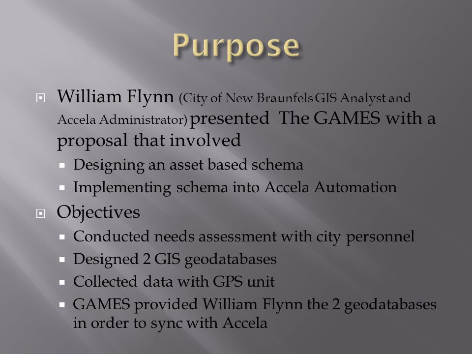  William Flynn (City of New Braunfels GIS Analyst and Accela Administrator) presented The GAMES with a proposal that involved  Designing an asset based schema  Implementing schema into Accela Automation  Objectives  Conducted needs assessment with city personnel  Designed 2 GIS geodatabases  Collected data with GPS unit  GAMES provided William Flynn the 2 geodatabases in order to sync with Accela