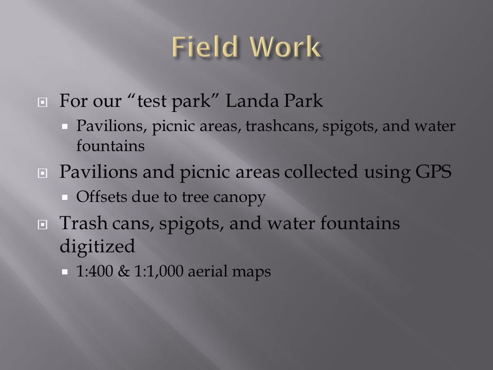  For our test park Landa Park  Pavilions, picnic areas, trashcans, spigots, and water fountains  Pavilions and picnic areas collected using GPS  Offsets due to tree canopy  Trash cans, spigots, and water fountains digitized  1:400 & 1:1,000 aerial maps