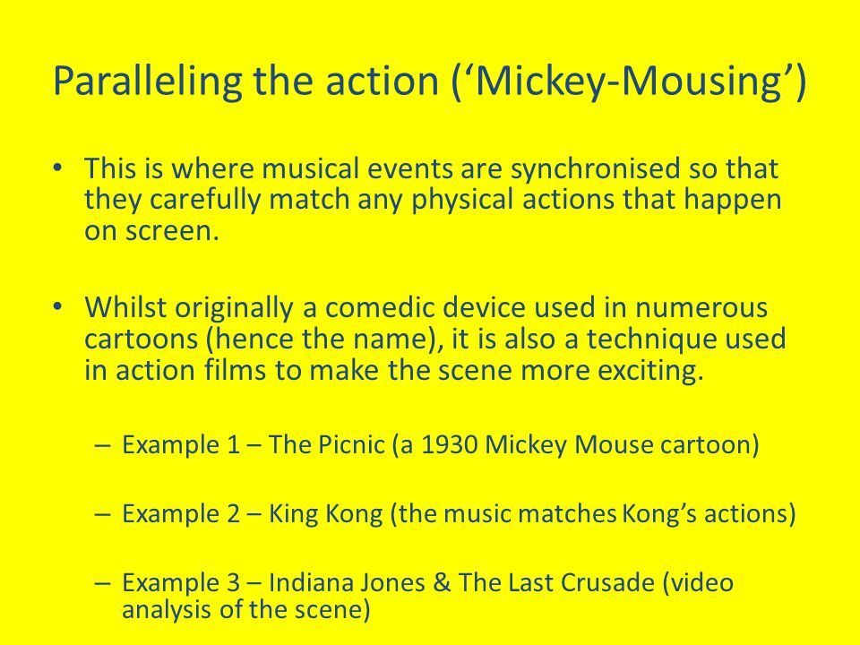 Paralleling the action ('Mickey-Mousing') This is where musical events are synchronised so that they carefully match any physical actions that happen