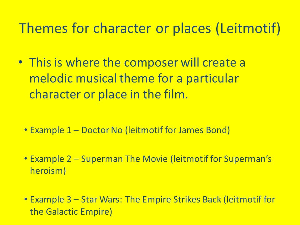 Themes for character or places (Leitmotif) This is where the composer will create a melodic musical theme for a particular character or place in the f