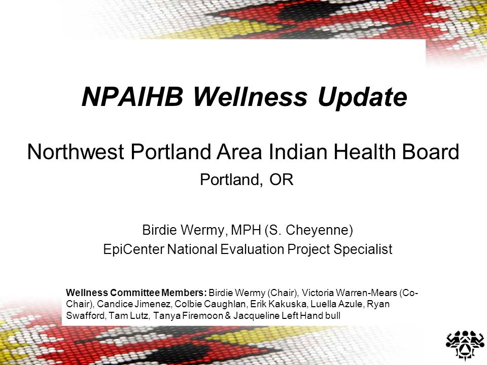 NPAIHB Wellness Update Northwest Portland Area Indian Health Board Portland, OR Birdie Wermy, MPH (S.