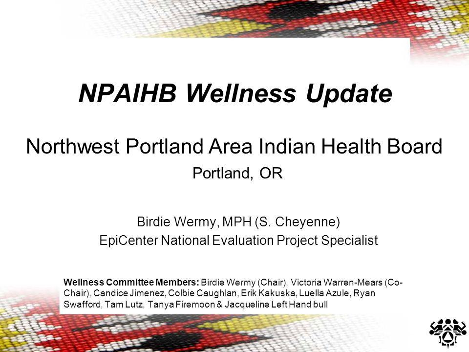 NPAIHB Wellness Update Northwest Portland Area Indian Health Board Portland, OR Birdie Wermy, MPH (S. Cheyenne) EpiCenter National Evaluation Project