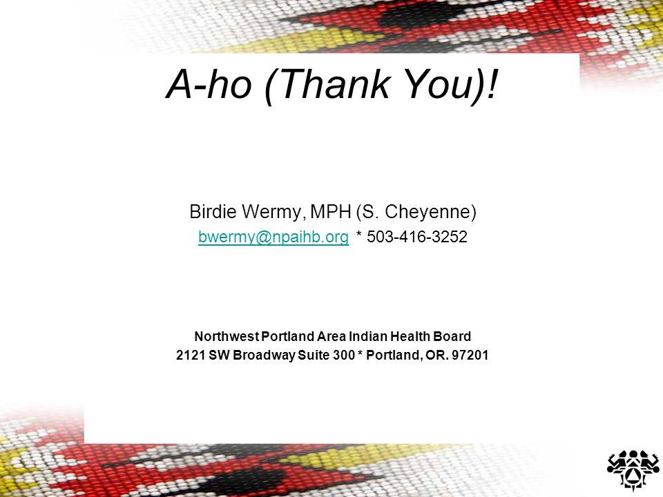 A-ho (Thank You)! Birdie Wermy, MPH (S. Cheyenne) bwermy@npaihb.orgbwermy@npaihb.org * 503-416-3252 Northwest Portland Area Indian Health Board 2121 S
