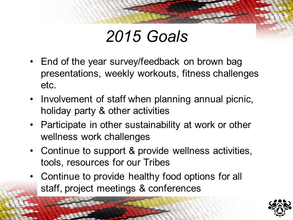 2015 Goals End of the year survey/feedback on brown bag presentations, weekly workouts, fitness challenges etc. Involvement of staff when planning ann