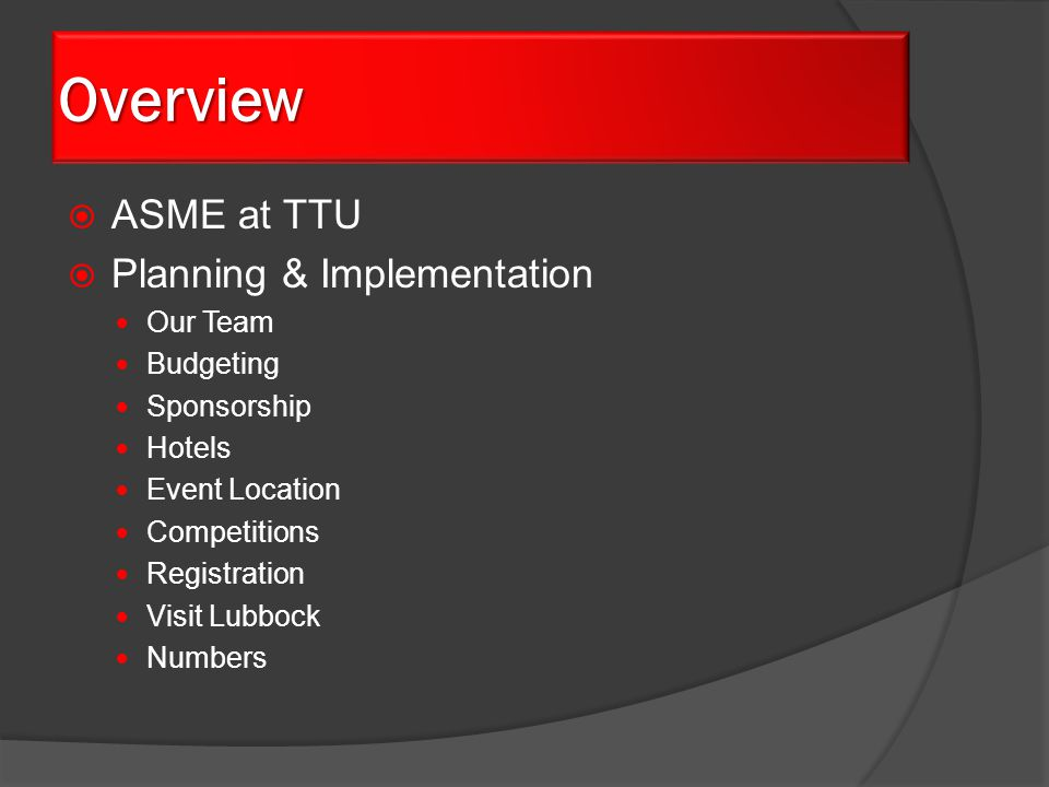  ASME at TTU  Planning & Implementation Our Team Budgeting Sponsorship Hotels Event Location Competitions Registration Visit Lubbock Numbers Overview