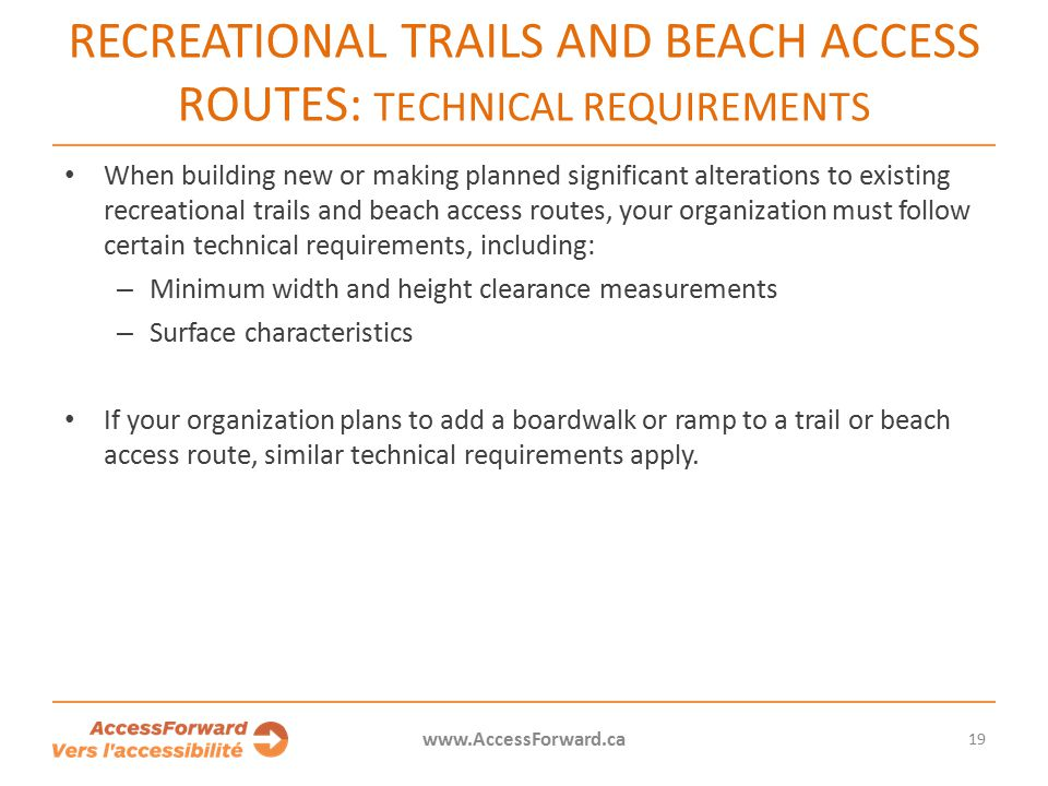 19 www.AccessForward.ca When building new or making planned significant alterations to existing recreational trails and beach access routes, your organization must follow certain technical requirements, including: – Minimum width and height clearance measurements – Surface characteristics If your organization plans to add a boardwalk or ramp to a trail or beach access route, similar technical requirements apply.