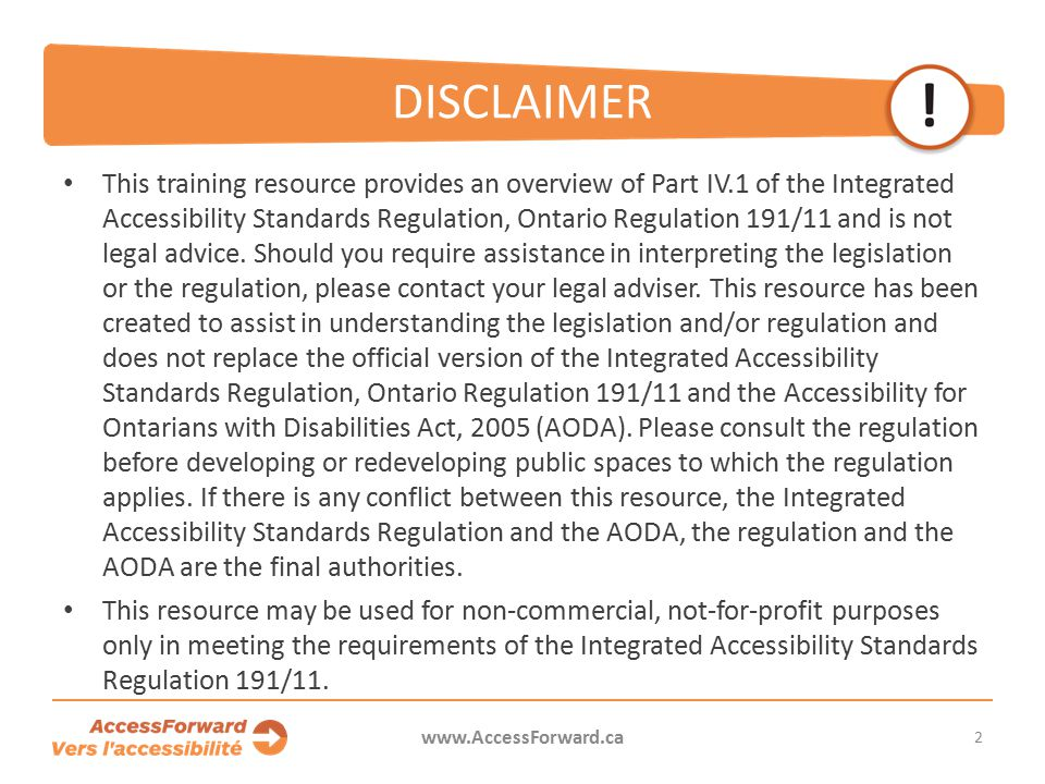 2 www.AccessForward.ca This training resource provides an overview of Part IV.1 of the Integrated Accessibility Standards Regulation, Ontario Regulation 191/11 and is not legal advice.