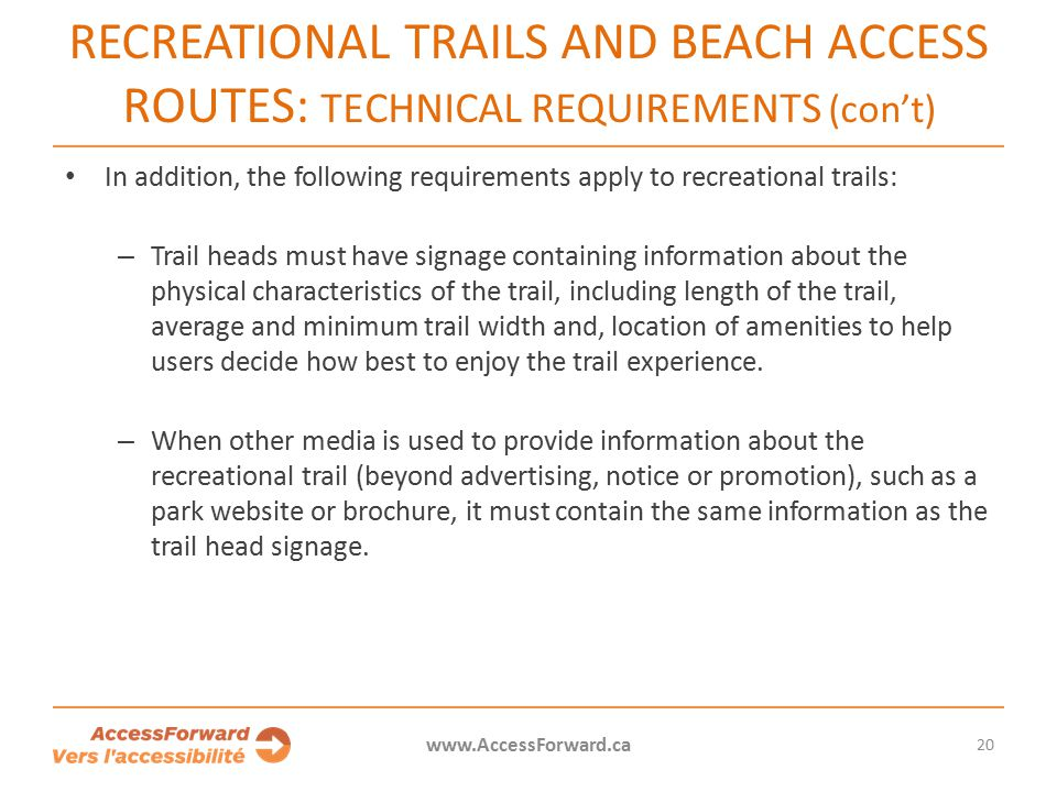 20 www.AccessForward.ca In addition, the following requirements apply to recreational trails: – Trail heads must have signage containing information about the physical characteristics of the trail, including length of the trail, average and minimum trail width and, location of amenities to help users decide how best to enjoy the trail experience.