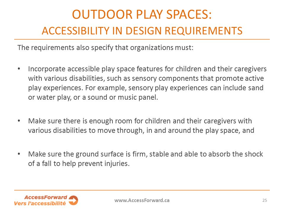25 www.AccessForward.ca The requirements also specify that organizations must: Incorporate accessible play space features for children and their caregivers with various disabilities, such as sensory components that promote active play experiences.