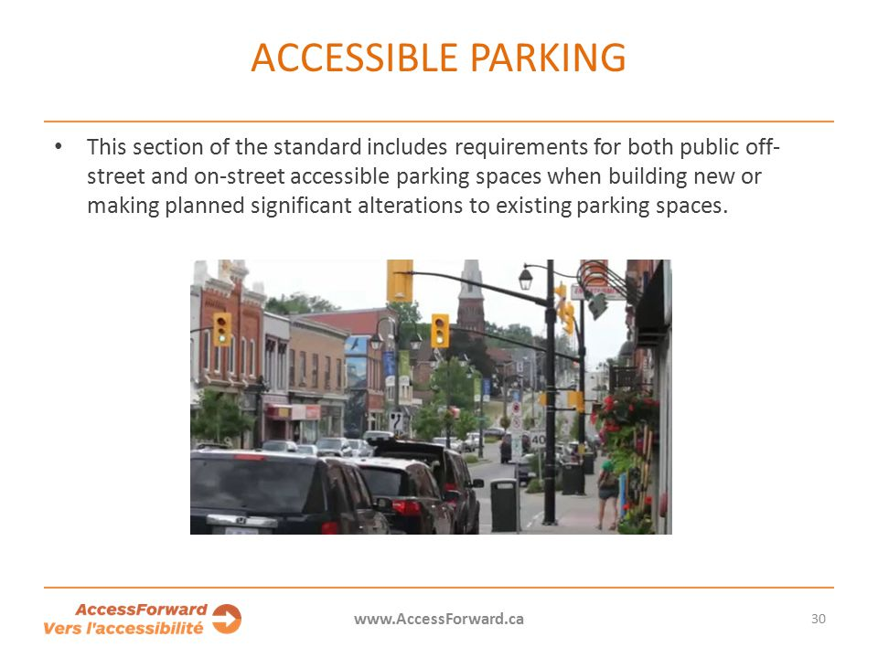 30 www.AccessForward.ca This section of the standard includes requirements for both public off- street and on-street accessible parking spaces when building new or making planned significant alterations to existing parking spaces.