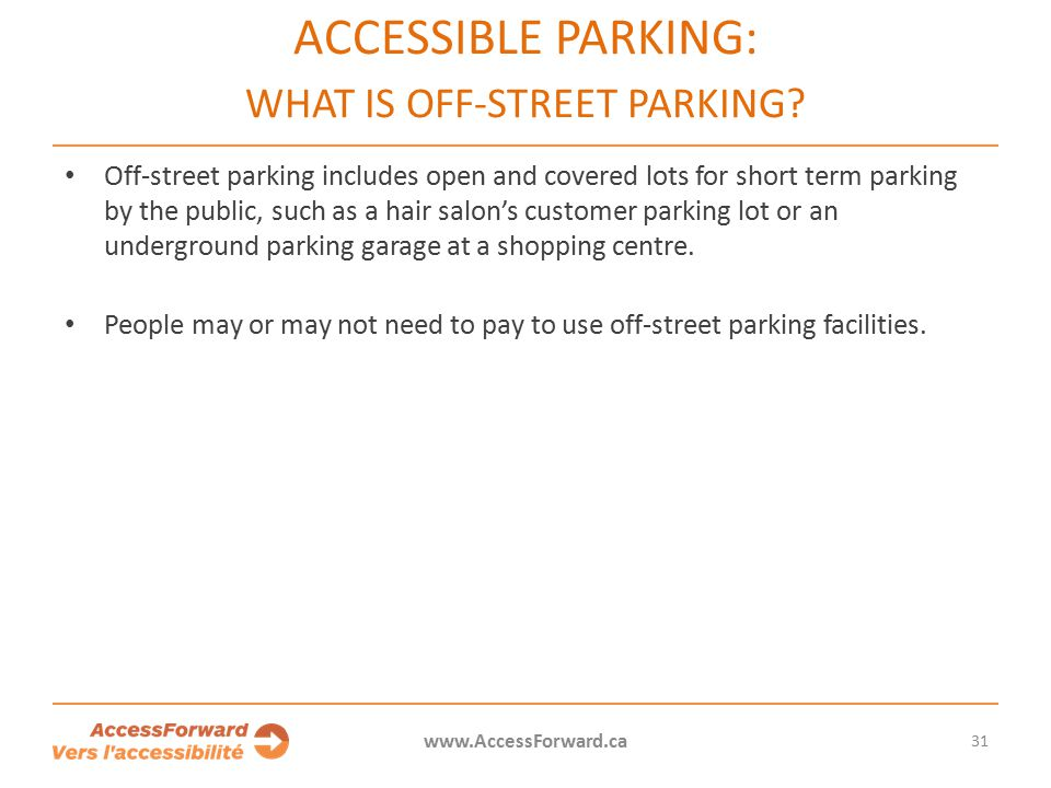 31 www.AccessForward.ca Off-street parking includes open and covered lots for short term parking by the public, such as a hair salon's customer parking lot or an underground parking garage at a shopping centre.