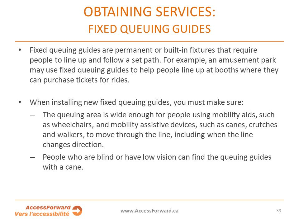39 www.AccessForward.ca Fixed queuing guides are permanent or built-in fixtures that require people to line up and follow a set path.