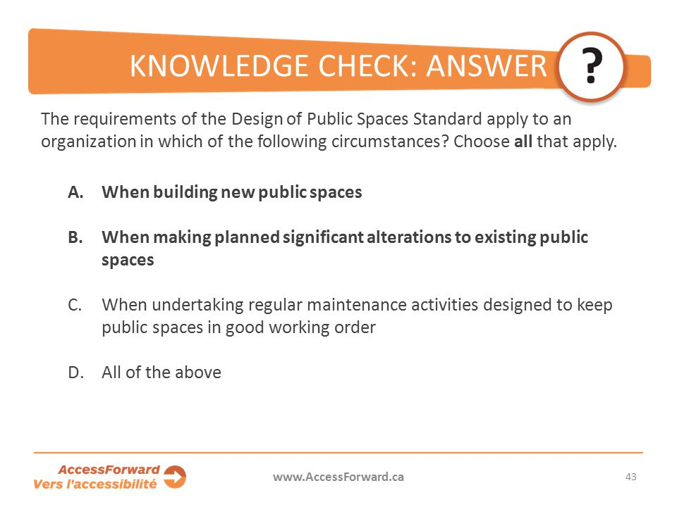 43 www.AccessForward.ca The requirements of the Design of Public Spaces Standard apply to an organization in which of the following circumstances.