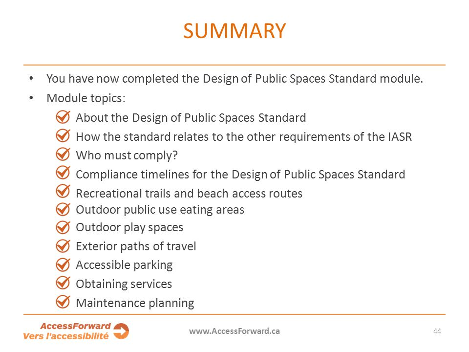 44 www.AccessForward.ca You have now completed the Design of Public Spaces Standard module.