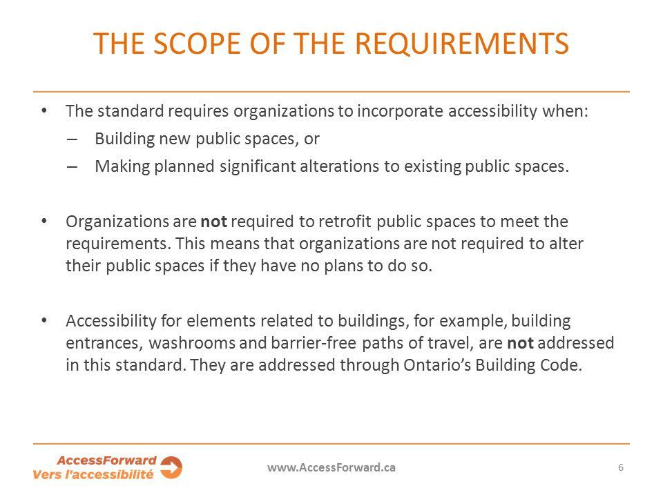 6 www.AccessForward.ca The standard requires organizations to incorporate accessibility when: – Building new public spaces, or – Making planned significant alterations to existing public spaces.