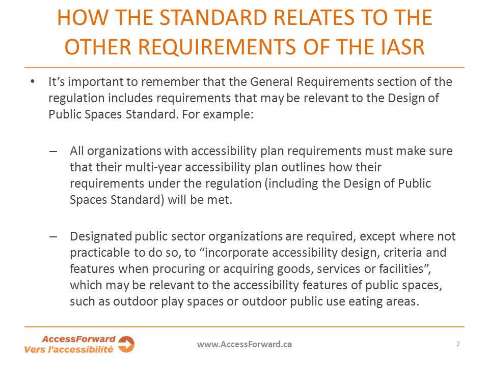 7 www.AccessForward.ca It's important to remember that the General Requirements section of the regulation includes requirements that may be relevant to the Design of Public Spaces Standard.