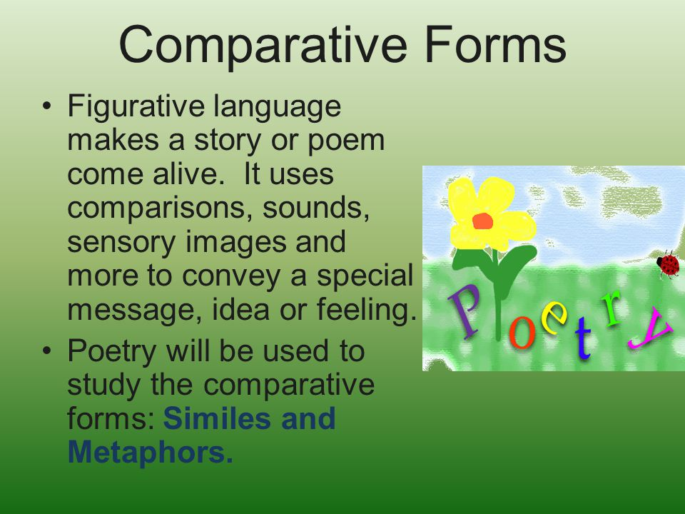 Comparative Forms Figurative language makes a story or poem come alive. It uses comparisons, sounds, sensory images and more to convey a special messa