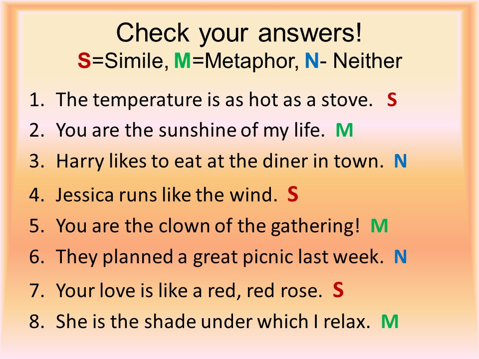 Check your answers! S=Simile, M=Metaphor, N- Neither 1.The temperature is as hot as a stove. S 2.You are the sunshine of my life. M 3.Harry likes to e