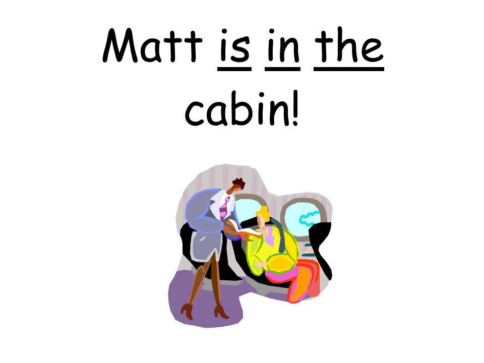Matt is in the cabin!