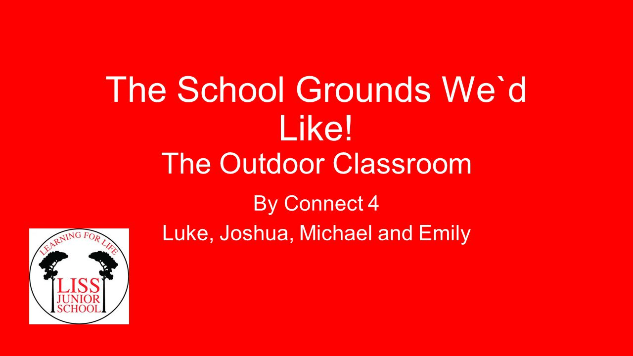 The School Grounds We`d Like! The Outdoor Classroom By Connect 4 Luke, Joshua, Michael and Emily