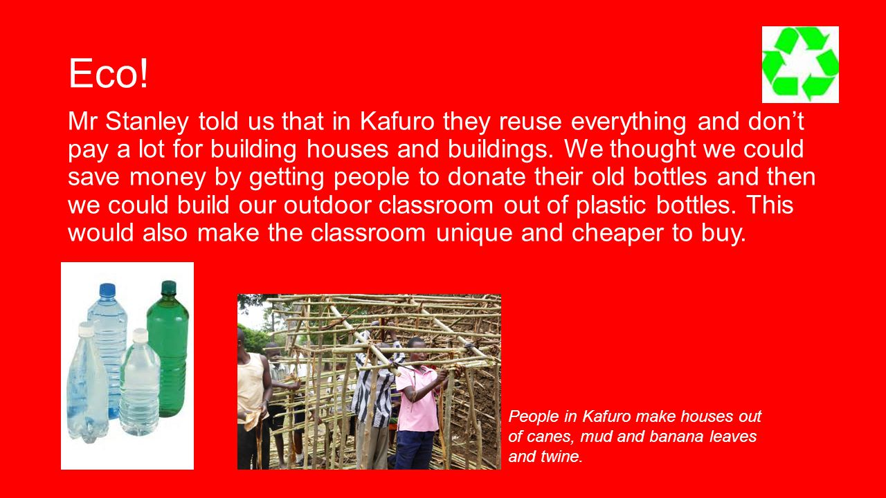 Eco! Mr Stanley told us that in Kafuro they reuse everything and don't pay a lot for building houses and buildings. We thought we could save money by