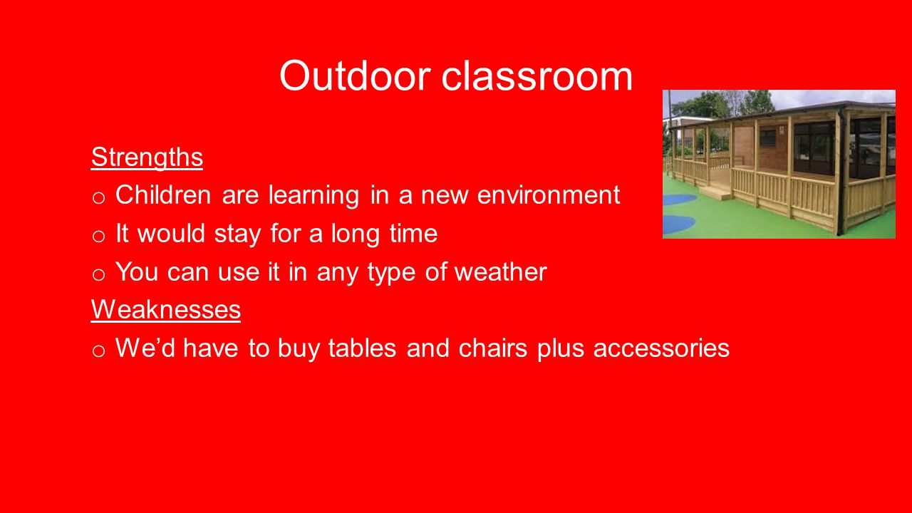 Outdoor classroom Strengths o Children are learning in a new environment o It would stay for a long time o You can use it in any type of weather Weaknesses o We'd have to buy tables and chairs plus accessories