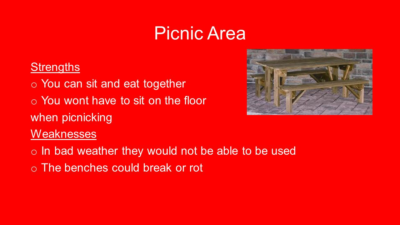 Picnic Area Strengths o You can sit and eat together o You wont have to sit on the floor when picnicking Weaknesses o In bad weather they would not be able to be used o The benches could break or rot
