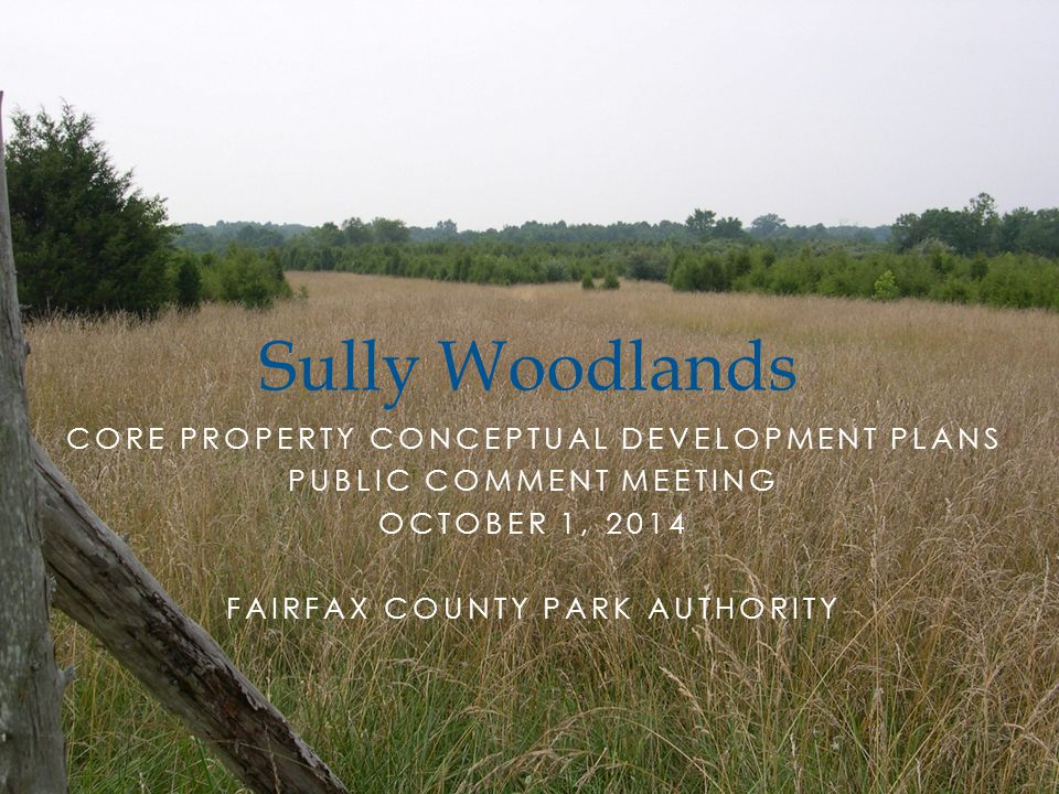 CORE PROPERTY CONCEPTUAL DEVELOPMENT PLANS PUBLIC COMMENT MEETING OCTOBER 1, 2014 FAIRFAX COUNTY PARK AUTHORITY Sully Woodlands
