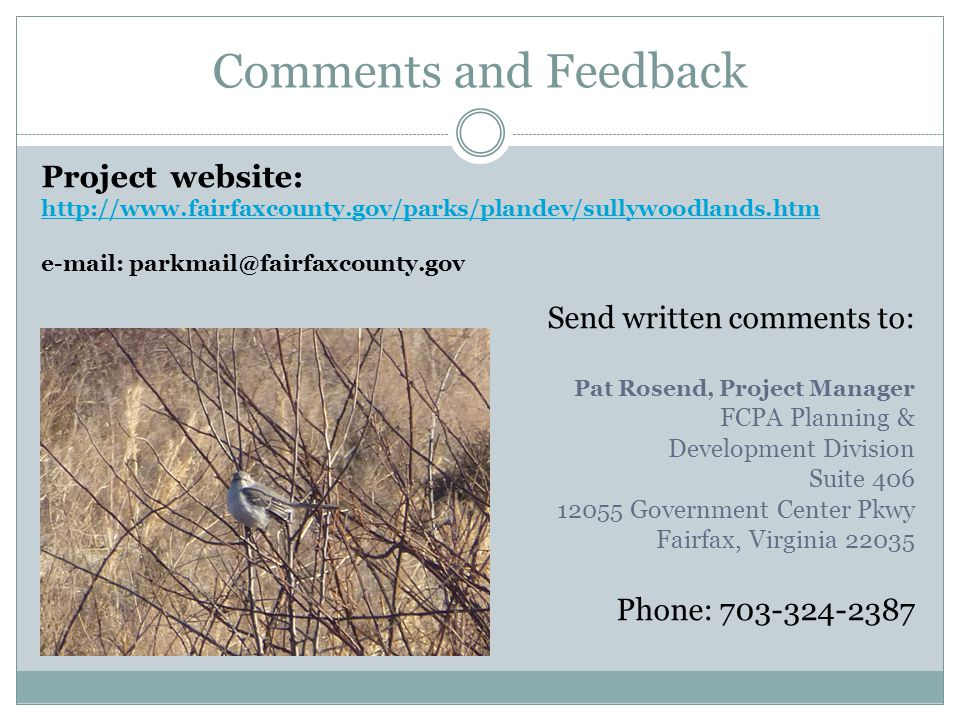 Comments and Feedback Project website: http://www.fairfaxcounty.gov/parks/plandev/sullywoodlands.htm e-mail: parkmail@fairfaxcounty.gov Send written comments to: Pat Rosend, Project Manager FCPA Planning & Development Division Suite 406 12055 Government Center Pkwy Fairfax, Virginia 22035 Phone: 703-324-2387