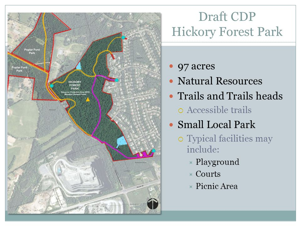 Draft CDP Hickory Forest Park 97 acres Natural Resources Trails and Trails heads  Accessible trails Small Local Park  Typical facilities may include:  Playground  Courts  Picnic Area