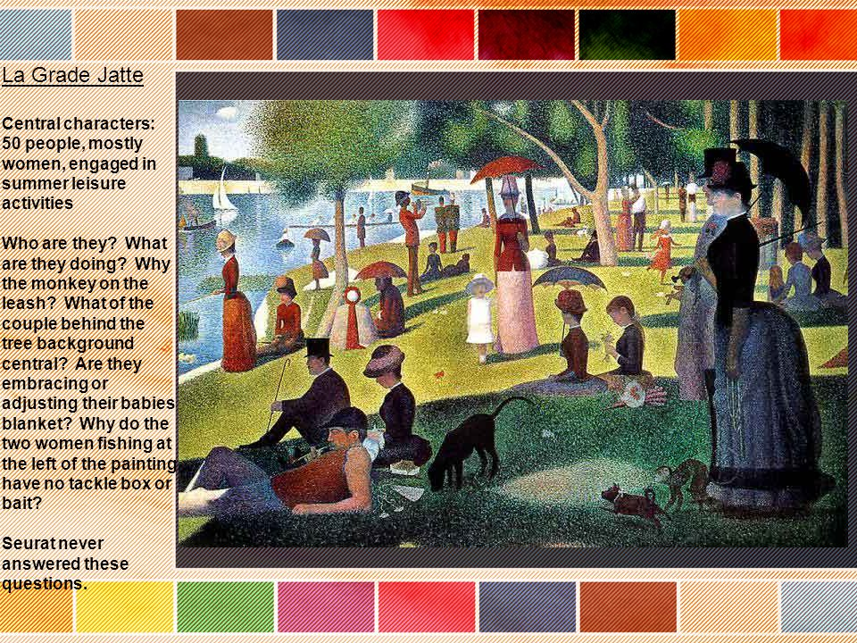La Grade Jatte Central characters: 50 people, mostly women, engaged in summer leisure activities Who are they.