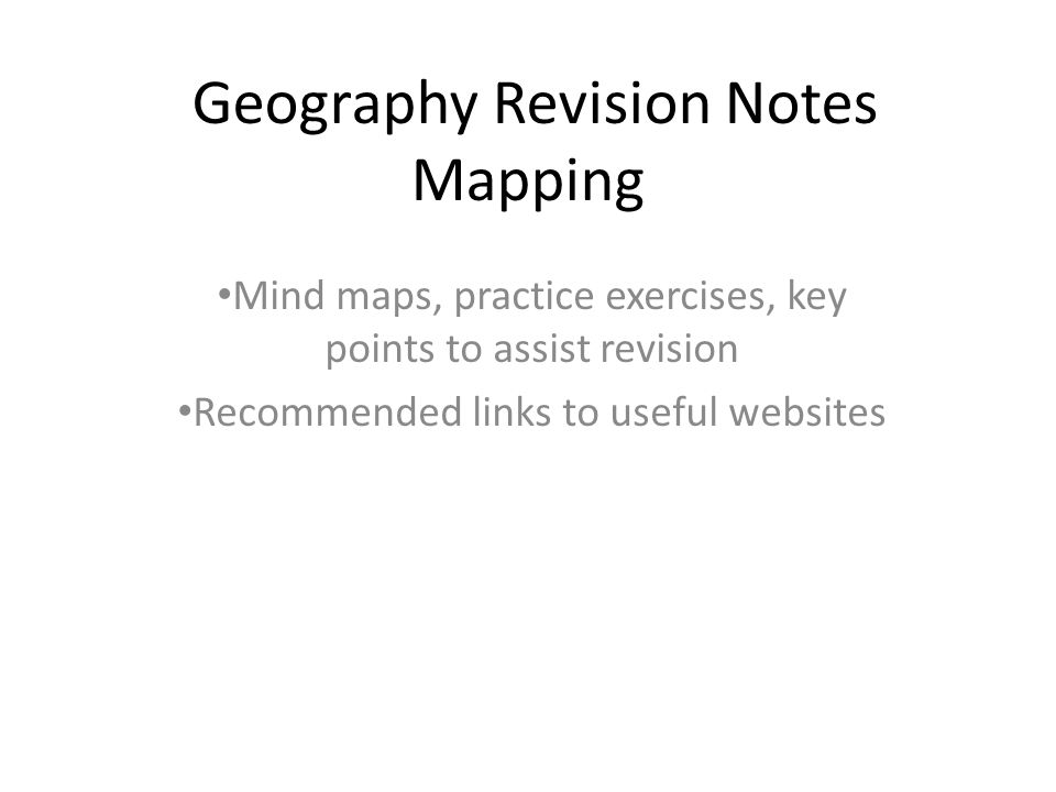 Geography Revision Notes Mapping Mind maps, practice exercises, key points to assist revision Recommended links to useful websites