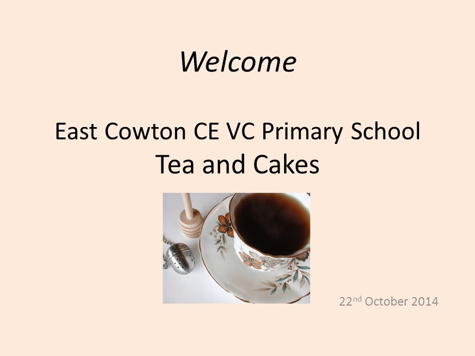 Welcome East Cowton CE VC Primary School Tea and Cakes 22 nd October 2014