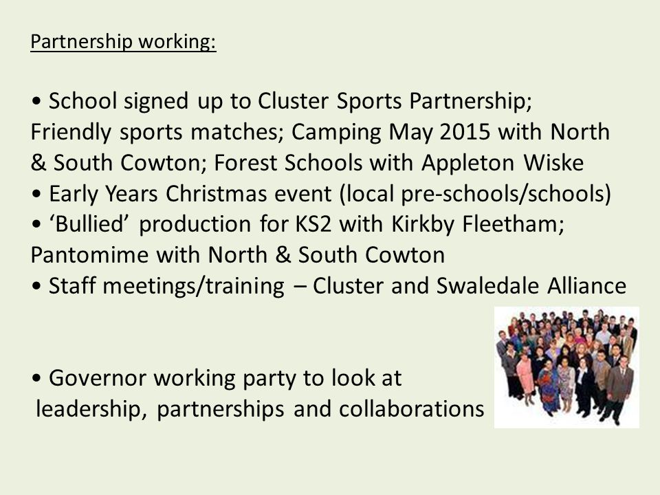 Partnership working: School signed up to Cluster Sports Partnership; Friendly sports matches; Camping May 2015 with North & South Cowton; Forest Schools with Appleton Wiske Early Years Christmas event (local pre-schools/schools) 'Bullied' production for KS2 with Kirkby Fleetham; Pantomime with North & South Cowton Staff meetings/training – Cluster and Swaledale Alliance Governor working party to look at leadership, partnerships and collaborations