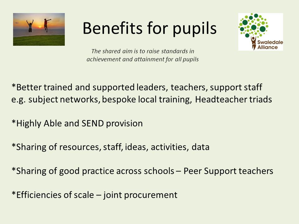 Benefits for pupils The shared aim is to raise standards in achievement and attainment for all pupils *Better trained and supported leaders, teachers, support staff e.g.