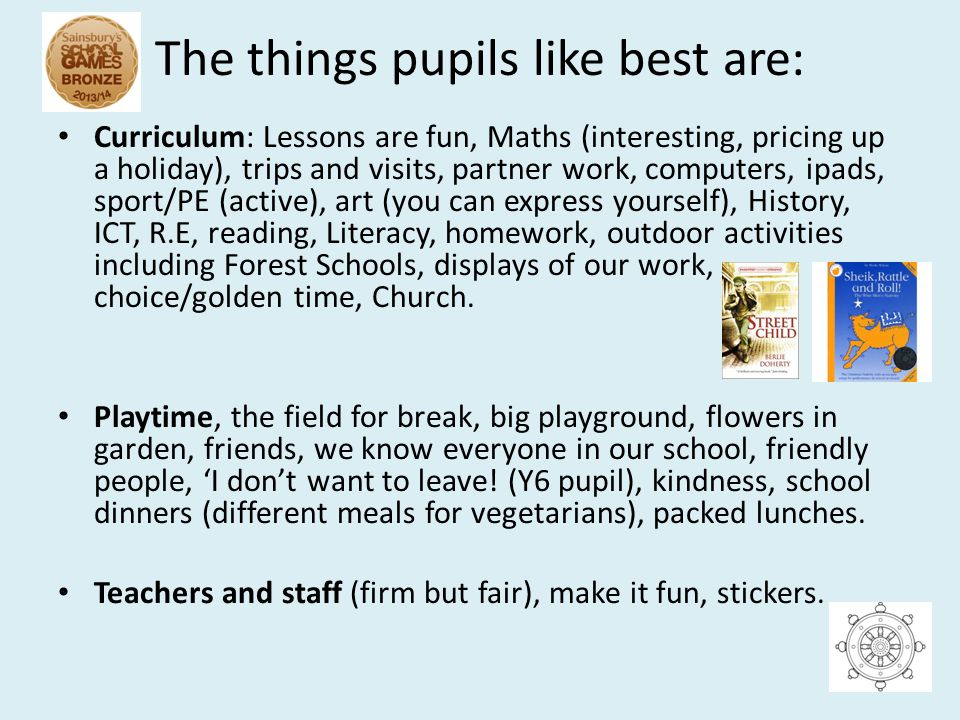 The things pupils like best are: Curriculum: Lessons are fun, Maths (interesting, pricing up a holiday), trips and visits, partner work, computers, ipads, sport/PE (active), art (you can express yourself), History, ICT, R.E, reading, Literacy, homework, outdoor activities including Forest Schools, displays of our work, choice/golden time, Church.