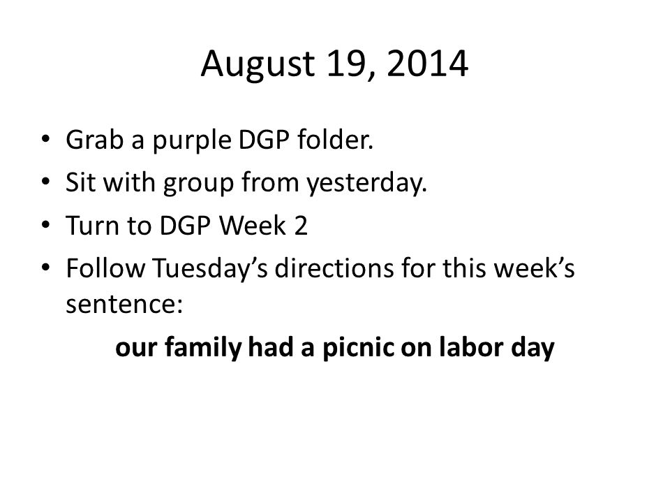 August 19, 2014 Grab a purple DGP folder. Sit with group from yesterday. Turn to DGP Week 2 Follow Tuesday's directions for this week's sentence: our